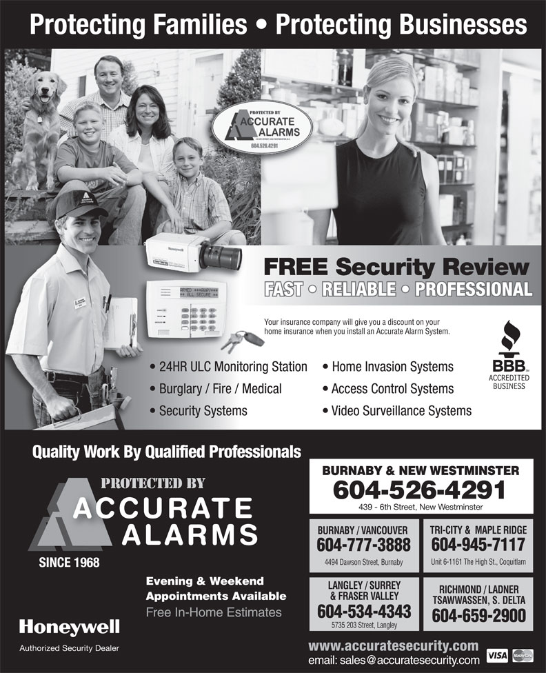 Accurate Lock Safe & Alarm Co Ltd (604-659-2900) - Annonce illustrée======= - Protecting Families   Protecting Businesses FREE Security Review FAST   RELIABLE   PROFESSIONAL Your insurance company will give you a discount on yourYo home insurance when you install an Accurate Alarm System.ho 24HR ULC Monitoring Station Home Invasion Systems  24H Burglary / Fire / Medical Access Control Systems  Bur Security Systems Video Surveillance Systems  Sec Quality Work By Qualified Professionals BURNABY & NEW WESTMINSTER 604-526-4291 439 - 6th Street, New Westminster TRI-CITY &  MAPLE RIDGE BURNABY / VANCOUVER 604-945-7117 604-777-3888 Unit 6-1161 The High St., Coquitlam 4494 Dawson Street, Burnaby SINCE 1968 Evening & Weekend LANGLEY / SURREY RICHMOND / LADNER & FRASER VALLEY Appointments Available TSAWWASSEN, S. DELTA Free In-Home Estimates 604-534-4343 604-659-2900 5735 203 Street, Langley www.accuratesecurity.com Authorized Security Dealer