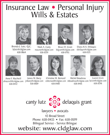 Canty Lutz Delaquis & Grant (506-658-0433) - Display Ad - Insurance Law   Personal Injury Wills & Estates Brenda J. Lutz, Q.C. Danys R.X. Delaquis Mark A. Canty Bruce D. Grant 658-0321 658-0664 658-0209 658-0765 Lauren Cicin James M. Barry Christine M. Bernard Michel Boudreau Anne F. MacNeill 658-8298 658-0689 658-0480 658-8466 658-0442 canty lutz delaquis grant lawyers   avocats 43 Broad Street Phone: 658-0433     Fax: 658-0599 Bilingual Service - Service Bilingue website: www.cldglaw.com