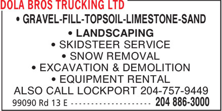 Dola Bros Trucking Ltd (204-886-3000) - Annonce illustrée======= - • GRAVEL-FILL-TOPSOIL-LIMESTONE-SAND • LANDSCAPING • SKIDSTEER SERVICE • SNOW REMOVAL • EXCAVATION & DEMOLITION • EQUIPMENT RENTAL ALSO CALL LOCKPORT 204-757-9449