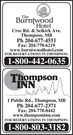 The Burntwood Hotel (204-677-4551) - Display Ad - Cree Rd. & Selkirk Ave. Thompson, MB Ph 204-677-4551 Fax: 204-778-6219 www.burntwoodhotel.com FOR RESERVATIONS IN THOMPSON: 1-800-442-0635 1 Public Rd., Thompson, MB Ph 204-677-2371 Fax: 204-778-8442 www.thompsoninn.com FOR RESERVATIONS IN THOMPSON: 1-800-803-3182