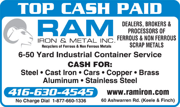 Ram Iron & Metal Inc (416-630-4545) - Display Ad - Recyclers of Ferrous & Non Ferrous Metals 6-50 Yard Industrial Container Service CASH FOR: Steel   Cast Iron   Cars   Copper   Brass Aluminum   Stainless Steel www.ramiron.com 416-630-4545 60 Ashwarren Rd. (Keele & Finch) No Charge Dial  1-877-660-1336 TOP CASH PAID DEALERS, BROKERS & PROCESSORS OF FERROUS & NON FERROUS SCRAP METALS TOP CASH PAID DEALERS, BROKERS & PROCESSORS OF FERROUS & NON FERROUS SCRAP METALS Recyclers of Ferrous & Non Ferrous Metals 6-50 Yard Industrial Container Service CASH FOR: Steel   Cast Iron   Cars   Copper   Brass Aluminum   Stainless Steel www.ramiron.com 416-630-4545 60 Ashwarren Rd. (Keele & Finch) No Charge Dial  1-877-660-1336