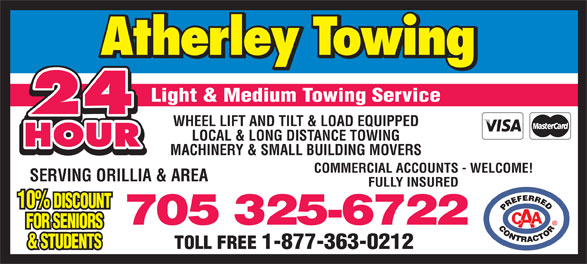 Atherley Towing Service (705-325-6722) - Display Ad - Light & Medium Towing Service 24 WHEEL LIFT AND TILT & LOAD EQUIPPED LOCAL & LONG DISTANCE TOWING HOUR MACHINERY & SMALL BUILDING MOVERS COMMERCIAL ACCOUNTS - WELCOME! SERVING ORILLIA & AREA FULLY INSURED 10% DISCOUNT 705 325-6722 FOR SENIORS & STUDENTS TOLL FREE 1-877-363-0212
