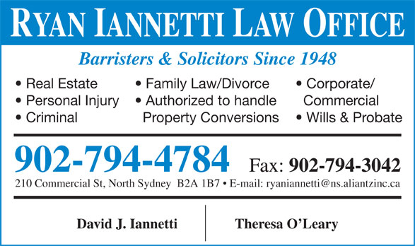 Iannetti David (902-794-4784) - Display Ad - RYAN IANNETTI LAW OFFICE Barristers & Solicitors Since 1948 Family Law/Divorce  Real Estate Corporate/ Authorized to handle  Personal Injury Commercial Property Conversions  Criminal Wills & Probate 902-794-4784 Fax: 902-794-3042 David J. Iannetti Theresa O Leary