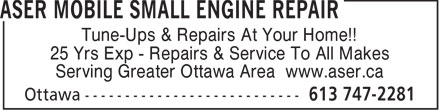 Aser Mobile Small Engine Repair (613-747-2281) - Annonce illustrée======= - Tune-Ups & Repairs At Your Home!! 25 Yrs Exp - Repairs & Service To All Makes Tune-Ups & Repairs At Your Home!! 25 Yrs Exp - Repairs & Service To All Makes Serving Greater Ottawa Area www.aser.ca Serving Greater Ottawa Area www.aser.ca