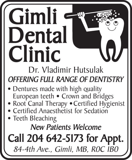 Gimli Dental Clinic (204-642-5173) - Annonce illustrée======= - Gimli Dental Clinic Dr. Vladimir Hutsulak OFFERING FULL RANGE OF DENTISTRY Dentures made with high quality European teeth   Crown and Bridges Root Canal Therapy   Certified Hygienist Certified Anaesthetist for Sedation Teeth Bleaching New Patients Welcome Call 204 642-5173 for Appt. 84-4th Ave., Gimli, MB, R0C 1B0