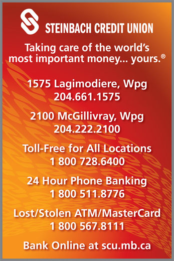 Steinbach Credit Union (204-222-2100) - Annonce illustrée======= - STEINBACH CREDIT UNION Taking care of the world s most important money... yours. 1575 Lagimodiere, Wpg 204.661.1575 2100 McGillivray, Wpg 204.222.2100 Toll-Free for All Locations 1 800 728.6400 24 Hour Phone Banking 1 800 511.8776 Lost/Stolen ATM/MasterCard 1 800 567.8111 Bank Online at scu.mb.ca 24 Hour Phone Banking 1 800 511.8776 Lost/Stolen ATM/MasterCard 1 800 567.8111 Bank Online at scu.mb.ca 1 800 728.6400 STEINBACH CREDIT UNION Taking care of the world s most important money... yours. 1575 Lagimodiere, Wpg 204.661.1575 2100 McGillivray, Wpg 204.222.2100 Toll-Free for All Locations