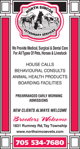 North Simcoe Veterinary Services (705-534-7680) - Display Ad - HOUSE CALLS BEHAVIOURAL CONSULTS ANIMAL HEALTH PRODUCTS BOARDING FACILITIES PREARRANGED EARLY MORNING ADMISSIONS We Provide Medical, Surgical & Dental Care For All Types Of Pets, Horses & Livestock NEW CLIENTS ALWAYS WELCOME 1831 Rumney Rd, Tay Township www.northsimcoevets.com 705 534-7680
