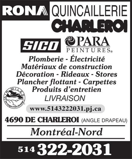 Rona Quincaillerie (514-322-2031) - Display Ad - Plomberie - Électricité Matériaux de construction Décoration - Rideaux - Stores Plancher flottant - Carpettes Produits d entretien LIVRAISON www.5143222031.pj.ca (ANGLE DRAPEAU) 4690 DE CHARLEROI Montréal-Nord 514 322-2031