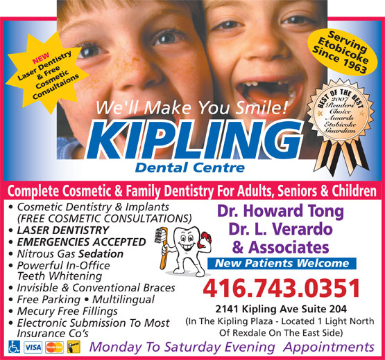 Kipling Dental Centre (416-743-0351) - Annonce illustrée======= - EtobicokeServing Since 1963 2007 ' Readers BEST OF THE BEST Choice We'll Make You Smile! Awards Etobicoke Guardian KIPLING Dental Centre Complete Cosmetic & Family Dentistry For Adults, Seniors & Children Cosmetic Dentistry & Implants Dr. Howard Tong (FREE COSMETIC CONSULTATIONS) LASER DENTISTRY Dr. L. Verardo EMERGENCIES ACCEPTED & Associates Nitrous Gas Sedation New Patients Welcome Powerful In-Office Teeth Whitening Invisible & Conventional Braces 416.743.0351 Free Parking   Multilingual Mecury Free Fillings (In The Kipling Plaza - Located 1 Light North Electronic Submission To Most Of Rexdale On The East Side) Insurance Co s Monday To Saturday Evening  Appointments 2141 Kipling Ave Suite 204