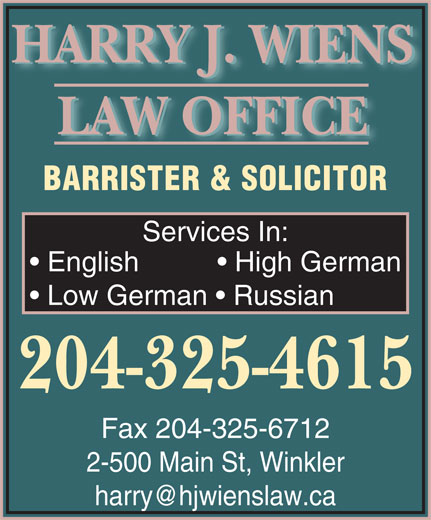 Wiens & Franz Law Office (204-325-4615) - Annonce illustrée======= - HARRY J. WIENS LAW OFFICE BARRISTER & SOLICITOR Services In: English             High German Low German    Russian 204-325-4615 Fax 204-325-6712 2-500 Main St, Winkler harry@hjwienslaw.ca
