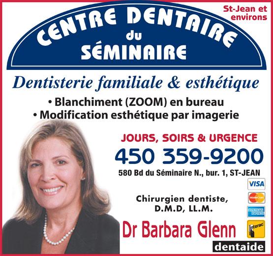 Centre Dentaire Du Séminaire (450-359-9200) - Annonce illustrée======= - St-Jean et environs CENTRE DENTAIREdu SÉMINAIRE Dentisterie familiale & esthétique Blanchiment (ZOOM) en bureau Modification esthétique par imagerie JOURS, SOIRS & URGENCE 450 359-92004 580 Bd du Séminaire N., bur. 1, ST-JEAN58 Chirurgien dentiste, D.M.D, LL.M. Dr Barbara Glenn