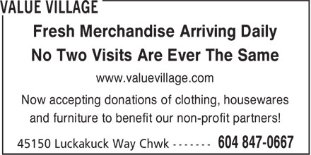 Value Village (604-847-0667) - Display Ad - Fresh Merchandise Arriving Daily No Two Visits Are Ever The Same Now accepting donations of clothing, housewares and furniture to benefit our non-profit partners! www.valuevillage.com