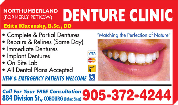 Northumberland Denture Clinic (905-372-4244) - Display Ad - COBOURG (Behind Sines) 884 Division St., NORTHUMBERLAND (FORMERLY PETKOW) DENTURE CLINIC Edita Klacansky, B.Sc., DD Matching the Perfection of Nature Complete & Partial Dentures Repairs & Relines (Same Day) Immediate Dentures Implant Dentures On-Site Lab All Dental Plans Accepted NEW & EMERGENCY PATIENTS WELCOME Call For Your FREE Consultation 905-372-4244
