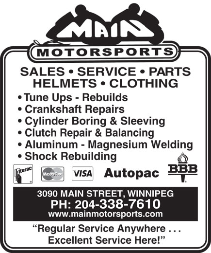Main Motorsports (204-338-7610) - Annonce illustrée======= - SALES   SERVICE   PART S HELMETS   CLOTHING Tune Ups - Rebuilds Crankshaft Repairs Cylinder Boring & Sleeving Clutch Repair & Balancing Aluminum - Magnesium Welding Shock Rebuilding Autopac 3090 MAIN STREET, WINNIPEG PH: 204-338-7610 www.mainmotorsports.com Regular Service Anywhere . . . Excellent Service Here!