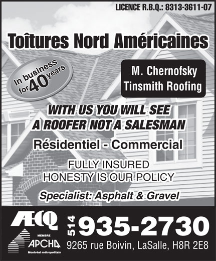 Toîtures Nord Américaines (514-935-2730) - Annonce illustrée======= - LICENCE R.B.Q.: 8313-3611-07 Toîtures Nord Américaines M. Chernofsky Tinsmith Roofing WITH US YOU WILL SEE A ROOFER NOT A SALESMAN Résidentiel - Commercial FULLY INSURED HONESTY IS OUR POLICY Specialist: Asphalt & Gravel 935-2730 514 9265 rue Boivin, LaSalle, H8R 2E8