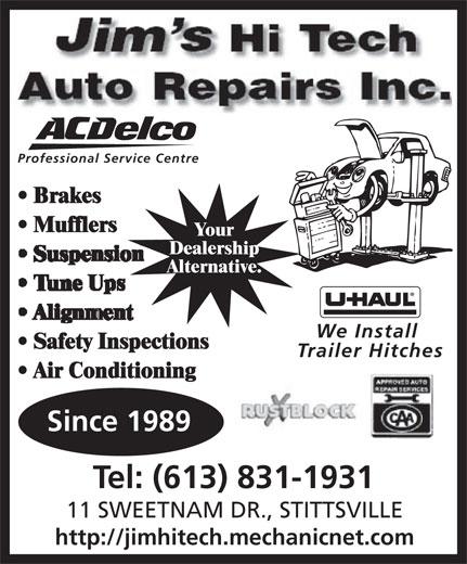 Jim's Hi Tech Auto Repairs Inc (613-831-1931) - Annonce illustrée======= - Auto Repairs Inc. Professional Service Centre Brakes Mufflers Your Dealership Alternative. We Install Safety Inspections Trailer Hitches Air Conditioning Since 1989 Tel: (613) 831-1931 11 SWEETNAM DR., STITTSVILLE http://jimhitech.mechanicnet.com Auto Repairs Inc. Professional Service Centre Brakes Mufflers Your Dealership Alternative. We Install Safety Inspections Trailer Hitches Air Conditioning Since 1989 Tel: (613) 831-1931 11 SWEETNAM DR., STITTSVILLE http://jimhitech.mechanicnet.com