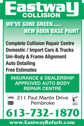 Eastway Collision (613-732-1870) - Display Ad - COLLISION WE VE GONE GREEN...... NEW AQUA BASE PAINT Complete Collision Repair Centre Domestic / Import Cars & Trucks Uni-Body & Frame Alignment Auto Detailing Free Estimates INSURANCE & DEALERSHIP APPROVED AUTO BODY REPAIR CENTRE 211 Paul Martin Drive Pembroke 613-732-1870 www.EastwayRefurb.com