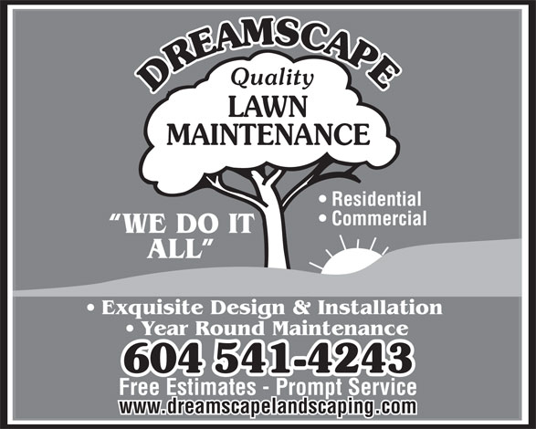 Dreamscape Landscaping Ltd (604-541-4243) - Annonce illustrée======= - Quality LAWN MAINTENANCE Residential Commercial WE DO IT ALL Exquisite Design & Installation Year Round Maintenance 604541-4243 Free Estimates - Prompt Service www.dreamscapelandscaping.com  Quality LAWN MAINTENANCE Residential Commercial WE DO IT ALL Exquisite Design & Installation Year Round Maintenance 604541-4243 Free Estimates - Prompt Service www.dreamscapelandscaping.com