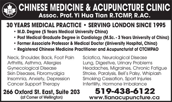 Chinese Medicine & Acupuncture Clinic (519-438-6122) - Display Ad - Skin Diseases, Fibromyalgia Stroke, Paralysis, Bells Palsy, Whiplash Insomnia, Anxiety, Depression Smoking Cessation, Sport Injuries Cancer Support Therapy Infertility, Hormone Imbalance 519-438-6122 266 Oxford St. East, Suite 203 (at Corner of Wellington) www.tianacupuncture.ca CHINESE MEDICINE & ACUPUNCTURE CLINIC Assoc. Prof. Yi Hua Tian R.TCMP, R.AC. 30 YEARS MEDICAL PRACTICE   SERVING LONDON SINCE 1995 M.D. Degree (5 Years Medical University China) Post Medical Graduate Degree in Cardiology (M.Sc. - 3 Years University of China) Former Associate Professor & Medical Doctor (University Hospital, China) Registered Chinese Medicine Practitioner and Acupuncturist of CTCMPAO Neck, Shoulder, Back, Foot Pain Sciatica, Neurological Disease Arthritis, Asthma, Allergies Lung, Digestive, Urinary Problems Gynecological Disease Headaches, Migraines, Chronic Fatigue Skin Diseases, Fibromyalgia Stroke, Paralysis, Bells Palsy, Whiplash Insomnia, Anxiety, Depression Smoking Cessation, Sport Injuries Cancer Support Therapy Infertility, Hormone Imbalance 519-438-6122 266 Oxford St. East, Suite 203 (at Corner of Wellington) www.tianacupuncture.ca CHINESE MEDICINE & ACUPUNCTURE CLINIC Assoc. Prof. Yi Hua Tian R.TCMP, R.AC. 30 YEARS MEDICAL PRACTICE   SERVING LONDON SINCE 1995 M.D. Degree (5 Years Medical University China) Former Associate Professor & Medical Doctor (University Hospital, China) Registered Chinese Medicine Practitioner and Acupuncturist of CTCMPAO Neck, Shoulder, Back, Foot Pain Sciatica, Neurological Disease Arthritis, Asthma, Allergies Lung, Digestive, Urinary Problems Gynecological Disease Headaches, Migraines, Chronic Fatigue Post Medical Graduate Degree in Cardiology (M.Sc. - 3 Years University of China)