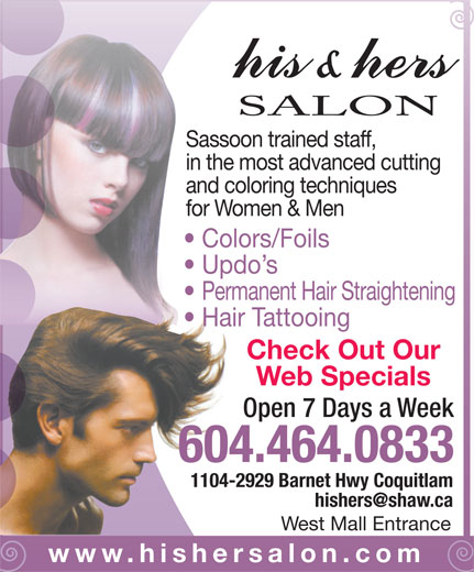 His & Hers Hair (604-464-0833) - Display Ad - Permanent Hair Straightening Hair Tattooing SALON Sassoon trained staff, in the most advanced cutting and coloring techniques for Women & Men Check Out Our Web Specials Open 7 Days a Week 604.464.0833 1104-2929 Barnet Hwy Coquitlam West Mall Entrance www.hishersalon.com Colors/Foils Updo s