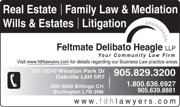 Feltmate Delibato Heagle (905-829-3200) - Display Ad - Real Estate   Family Law & Mediation Wills & Estates   Litigation Feltmate Delibato Heagle LLP Your Community Law Firm Visit www.fdhlawyers.com for details regarding our Business Law practice areas. 301-2010 Winston Park Dr 905.829.3200 Oakville L6H 5R7 1.800.636.6927 200-3600 Billings Crt 905.639.8881 Burlington L7N 3N6 w w w . f d h l a w y e r s . c o m