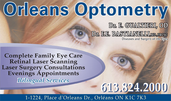 Orleans Optometry (613-824-2000) - Annonce illustrée======= - Orleans Optometry Dr. E. GUALTIERI, OD Dr. F.E. BASTIANELLI ,MD.,FRCSC Diseases and Surgery of the Eyes Complete Family Eye Care Retinal Laser Scanning Laser Surgery Consultations Evenings Appointments Bilingual Services 613.824.2000 1-1224, Place d'Orleans Dr., Orléans ON K1C 7K3  Orleans Optometry Dr. E. GUALTIERI, OD Dr. F.E. BASTIANELLI ,MD.,FRCSC Diseases and Surgery of the Eyes Complete Family Eye Care Retinal Laser Scanning Laser Surgery Consultations Evenings Appointments Bilingual Services 613.824.2000 1-1224, Place d'Orleans Dr., Orléans ON K1C 7K3