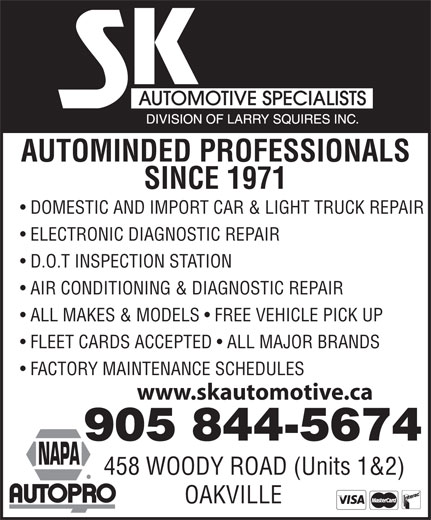 S K Automotive Specialists (905-844-5674) - Annonce illustrée======= - AUTOMINDED PROFESSIONALS SINCE 1971 DOMESTIC AND IMPORT CAR & LIGHT TRUCK REPAIR ELECTRONIC DIAGNOSTIC REPAIR D.O.T INSPECTION STATION AIR CONDITIONING & DIAGNOSTIC REPAIR ALL MAKES & MODELS   FREE VEHICLE PICK UP FLEET CARDS ACCEPTED   ALL MAJOR BRANDS FACTORY MAINTENANCE SCHEDULES www.skautomotive.ca 905 844-5674 458 WOODY ROAD (Units 1&2) OAKVILLE  AUTOMINDED PROFESSIONALS SINCE 1971 DOMESTIC AND IMPORT CAR & LIGHT TRUCK REPAIR ELECTRONIC DIAGNOSTIC REPAIR D.O.T INSPECTION STATION AIR CONDITIONING & DIAGNOSTIC REPAIR ALL MAKES & MODELS   FREE VEHICLE PICK UP FLEET CARDS ACCEPTED   ALL MAJOR BRANDS FACTORY MAINTENANCE SCHEDULES www.skautomotive.ca 905 844-5674 458 WOODY ROAD (Units 1&2) OAKVILLE  AUTOMINDED PROFESSIONALS SINCE 1971 DOMESTIC AND IMPORT CAR & LIGHT TRUCK REPAIR ELECTRONIC DIAGNOSTIC REPAIR D.O.T INSPECTION STATION AIR CONDITIONING & DIAGNOSTIC REPAIR ALL MAKES & MODELS   FREE VEHICLE PICK UP FLEET CARDS ACCEPTED   ALL MAJOR BRANDS FACTORY MAINTENANCE SCHEDULES www.skautomotive.ca 905 844-5674 458 WOODY ROAD (Units 1&2) OAKVILLE  AUTOMINDED PROFESSIONALS SINCE 1971 DOMESTIC AND IMPORT CAR & LIGHT TRUCK REPAIR ELECTRONIC DIAGNOSTIC REPAIR D.O.T INSPECTION STATION AIR CONDITIONING & DIAGNOSTIC REPAIR ALL MAKES & MODELS   FREE VEHICLE PICK UP FLEET CARDS ACCEPTED   ALL MAJOR BRANDS FACTORY MAINTENANCE SCHEDULES www.skautomotive.ca 905 844-5674 458 WOODY ROAD (Units 1&2) OAKVILLE  AUTOMINDED PROFESSIONALS SINCE 1971 DOMESTIC AND IMPORT CAR & LIGHT TRUCK REPAIR ELECTRONIC DIAGNOSTIC REPAIR D.O.T INSPECTION STATION AIR CONDITIONING & DIAGNOSTIC REPAIR ALL MAKES & MODELS   FREE VEHICLE PICK UP FLEET CARDS ACCEPTED   ALL MAJOR BRANDS FACTORY MAINTENANCE SCHEDULES www.skautomotive.ca 905 844-5674 458 WOODY ROAD (Units 1&2) OAKVILLE  AUTOMINDED PROFESSIONALS SINCE 1971 DOMESTIC AND IMPORT CAR & LIGHT TRUCK REPAIR ELECTRONIC DIAGNOSTIC REPAIR D.O.T INSPECTION STATION AIR CONDITIONING & DIAGNOSTIC REPAIR ALL MAKES & MODELS   FREE VEHICLE PICK UP FLEET CARDS ACCEPTED   ALL MAJOR BRANDS FACTORY MAINTENANCE SCHEDULES www.skautomotive.ca 905 844-5674 458 WOODY ROAD (Units 1&2) OAKVILLE