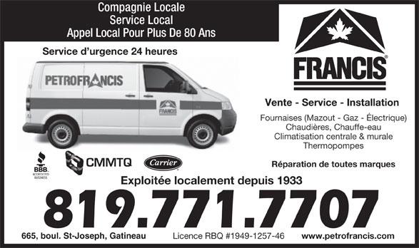 Petro-Francis (819-771-7707) - Annonce illustrée======= - Compagnie Locale 819.771.7707 665, boul. St-Joseph, Gatineau www.petrofrancis.com Licence RBQ #1949-1257-46 Appel Local Pour Plus De 80 Ans Service d urgence 24 heures Vente - Service - Installation Fournaises (Mazout - Gaz - Électrique) Chaudières, Chauffe-eau Climatisation centrale & murale Thermopompes Service Local CMMTQ Réparation de toutes marques Exploitée localement depuis 1933 www.petrofrancis.com Licence RBQ #1949-1257-46 Service Local Appel Local Pour Plus De 80 Ans Service d urgence 24 heures Vente - Service - Installation Fournaises (Mazout - Gaz - Électrique) Chaudières, Chauffe-eau Climatisation centrale & murale Thermopompes CMMTQ Réparation de toutes marques Exploitée localement depuis 1933 819.771.7707 665, boul. St-Joseph, Gatineau Compagnie Locale