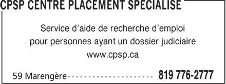 CPSP Centre Placement Spécialisé (819-776-2777) - Annonce illustrée======= - Service d¿aide de recherche d¿emploi pour personnes ayant un dossier judiciaire www.cpsp.ca Service d¿aide de recherche d¿emploi pour personnes ayant un dossier judiciaire www.cpsp.ca