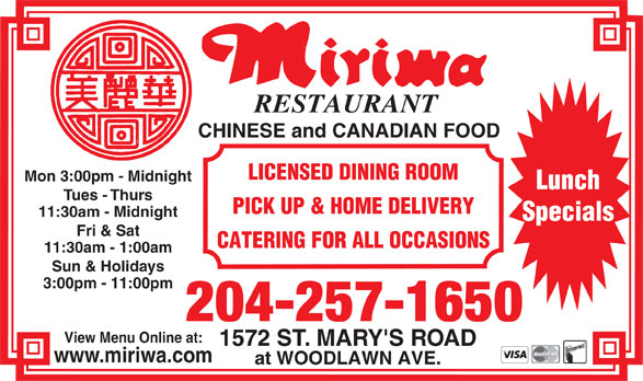 Miriwa Restaurant (204-257-1650) - Annonce illustrée======= - RESTAURANT CHINESE and CANADIAN FOOD LICENSED DINING ROOM Mon 3:00pm - Midnight Lunch Tues - Thurs PICK UP & HOME DELIVERY 11:30am - Midnight Specials Fri & Sat CATERING FOR ALL OCCASIONS 11:30am - 1:00am Sun & Holidays 3:00pm - 11:00pm 204-257-1650 View Menu Online at: 1572 ST. MARY'S ROAD www.miriwa.com at WOODLAWN AVE.