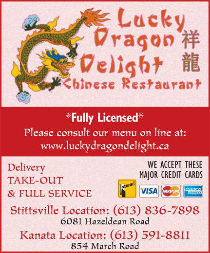 Lucky Dragon Delight (613-836-7898) - Display Ad - Fully Licensed Please consult our menu on line at: www.luckydragondelight.ca WE ACCEPT THESE Delivery MAJOR CREDIT CARDS TAKE-OUT & FULL SERVICE Stittsville Location: (613) 836-7898 6081 Hazeldean Road Kanata Location: (613) 591-8811 854 March Road