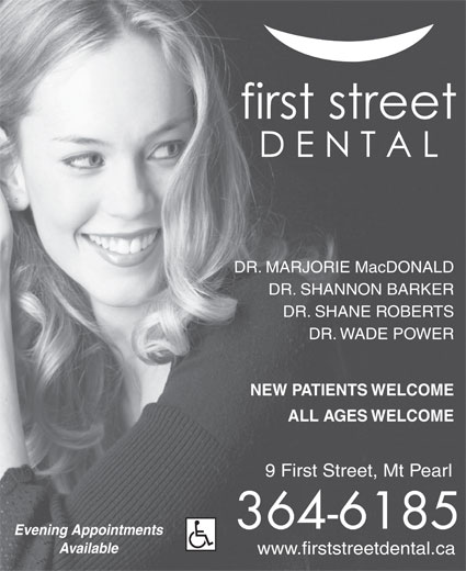First Street Dental (709-364-6185) - Annonce illustrée======= - ALL AGES WELCOME 9 First Street, Mt Pearl 364-6185 Evening Appointments Available www.firststreetdental.ca NEW PATIENTS WELCOME DR. MARJORIE MacDONALD DR. SHANNON BARKER DR. SHANE ROBERTS DR. WADE POWER