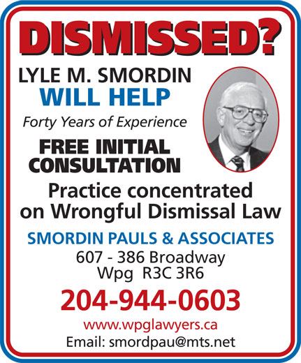 Smordin Pauls & Associates (204-944-0603) - Display Ad - DISMISSED? LYLE M. SMORDIN WILL HELP Forty Years of Experience FREE INITIAL CONSULTATION Practice concentrated on Wrongful Dismissal Law SMORDIN PAULS & ASSOCIATES 607 - 386 Broadway Wpg  R3C 3R6 204-944-0603 www.wpglawyers.ca DISMISSED? LYLE M. SMORDIN WILL HELP Forty Years of Experience FREE INITIAL CONSULTATION Practice concentrated on Wrongful Dismissal Law SMORDIN PAULS & ASSOCIATES 607 - 386 Broadway Wpg  R3C 3R6 204-944-0603 www.wpglawyers.ca