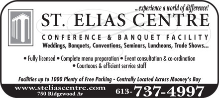 St-Elias Banquet Centre (613-737-4997) - Annonce illustrée======= - ST. elias centre ...experience a world of difference! CONFERENCE & BANQUET FACILITY Weddings, Banquets, Conventions, Seminars, Luncheons, Trade Shows... Fully licensed  Complete menu preparation  Event consultation & coordination Courteous & efficient service staff Facilities up to 1000 Plenty of Free Parking  Centrally Located Across Mooney's Bay www.steliascentre.com 750 Ridgewood Av 613-737-4997 ST. elias centre ...experience a world of difference! CONFERENCE & BANQUET FACILITY Weddings, Banquets, Conventions, Seminars, Luncheons, Trade Shows... Fully licensed  Complete menu preparation  Event consultation & coordination Courteous & efficient service staff Facilities up to 1000 Plenty of Free Parking  Centrally Located Across Mooney's Bay www.steliascentre.com 750 Ridgewood Av 613-737-4997 ST. elias centre ...experience a world of difference! CONFERENCE & BANQUET FACILITY Weddings, Banquets, Conventions, Seminars, Luncheons, Trade Shows... Fully licensed  Complete menu preparation  Event consultation & coordination Courteous & efficient service staff Facilities up to 1000 Plenty of Free Parking  Centrally Located Across Mooney's Bay www.steliascentre.com 750 Ridgewood Av 613-737-4997 ST. elias centre ...experience a world of difference! CONFERENCE & BANQUET FACILITY Weddings, Banquets, Conventions, Seminars, Luncheons, Trade Shows... Fully licensed  Complete menu preparation  Event consultation & coordination Courteous & efficient service staff Facilities up to 1000 Plenty of Free Parking  Centrally Located Across Mooney's Bay www.steliascentre.com 750 Ridgewood Av 613-737-4997 ST. elias centre ...experience a world of difference! CONFERENCE & BANQUET FACILITY Weddings, Banquets, Conventions, Seminars, Luncheons, Trade Shows... Fully licensed  Complete menu preparation  Event consultation & coordination Courteous & efficient service staff Facilities up to 1000 Plenty of Free Parking  Centrally Lo