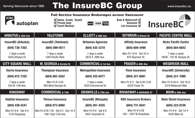 KRG Insurance (western) Inc (604-731-6541) - Display Ad - 2675 E. 49th Ave. 970 Seymour St. FRASER & 48th Ave COMMERCIAL & 1st Ave W. GEORGIA & Hornby StCITY SQUARE MALL WESBROOK MALL Harris Insurance Thompson Insurance Penn Insurance InsureBC (University)Metropolitan Insurance (604) 321-6691(604) 872-7252 (604) 255-8477 (604) 221-7080(604) 683-3552 Mon-Fri 9-5   Sat 9:30-2:307 days a week 7 days a weekMon-Fri 8-4:30 Mon-Fri 8:30-6   Sat 10-6 6332 Fraser St.555 W. 12th Ave. 1629 Commercial Dr.885 West Georgia St. 3318 Wesbrook Mall COMMERCIAL & 12th KINGSWAY GRANVILLE & 70th Ave BROADWAY & BURRARD ST MAIN & 28th Ave Main Street InsuranceHabitat Insurance InsureBC (Marpole)Perosa Insurance KRG Insurance Brokers (604) 873-8900(604) 438-5241 (604) 261-4255 (604) 731-6541 (604) 323-8100 Mon-Fri 9-5:30 Mon-Fri 9-6   Sat 10-4 Mon-Fri 9-6   Sat 9-5 Mon-Fri 8:30-7:30   Sat 9-5   Sun 10-4 Mon-Fri 9-6   Sat 9-5 104 - 1847 W. Broadway 4435 Main St. 8457 Granville St. 1661 East 12th Ave. 2152 Kingsway & 49th Ave InsureBC (Arbutus) InsureBC (Yaletown) Hicks Pacific CentreBritannia Agencies Serving Vancouver since 1989 www.insurebc.ca The InsureBC Group Full Service Insurance Brokerages across Vancouver Home, Condo, Tenant Boat & Watercraft Private Auto Business Travel Medical Life Insurance SEYMOUR & Nelson St PACIFIC CENTRE MALL YALETOWN ARBUTUS & 25th Ave ELLIOTT Affinity Insurance (604) 736-7363 (604) 899-0511 (604) 435-3319 (604) 609-4499 (604) 684-8842 7 days a week7 days a week 7 days a week Mon-Fri 10-6   Sat 10-4 H038 - 701 W. Georgia St.4255 Arbutus St. 1283 Pacific Blvd.