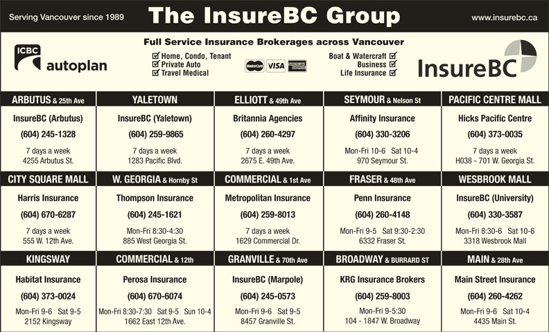 KRG Insurance Brokers (Western) Inc (604-731-6541) - Display Ad - (604) 670-6074(604) 373-0024 (604) 245-0573 (604) 259-8003 (604) 260-4262 Mon-Fri 9-5:30 Mon-Fri 9-6   Sat 10-4 Mon-Fri 9-6   Sat 9-5 Mon-Fri 8:30-7:30   Sat 9-5   Sun 10-4 Mon-Fri 9-6   Sat 9-5 Serving Vancouver since 1989 www.insurebc.ca The InsureBC Group 104 - 1847 W. Broadway 4435 Main St. 8457 Granville St. 1662 East 12th Ave. 2152 Kingsway Full Service Insurance Brokerages across Vancouver Home, Condo, Tenant Boat & Watercraft Private Auto Business Travel Medical Life Insurance SEYMOUR & Nelson St PACIFIC CENTRE MALL YALETOWN ARBUTUS & 25th Ave ELLIOTT & 49th Ave InsureBC (Arbutus) InsureBC (Yaletown) Hicks Pacific CentreBritannia Agencies Affinity Insurance (604) 245-1328 (604) 259-9865 (604) 260-4297 (604) 330-3206 (604) 373-0035 7 days a week7 days a week 7 days a week Mon-Fri 10-6   Sat 10-4 H038 - 701 W. Georgia St.4255 Arbutus St. 1283 Pacific Blvd. 2675 E. 49th Ave. 970 Seymour St. FRASER & 48th Ave COMMERCIAL & 1st Ave W. GEORGIA & Hornby StCITY SQUARE MALL WESBROOK MALL Harris Insurance Thompson Insurance Penn Insurance InsureBC (University)Metropolitan Insurance (604) 260-4148(604) 670-6287 (604) 259-8013 (604) 330-3587(604) 245-1621 Mon-Fri 9-5   Sat 9:30-2:307 days a week 7 days a weekMon-Fri 8:30-4:30 Mon-Fri 8:30-6   Sat 10-6 6332 Fraser St.555 W. 12th Ave. 1629 Commercial Dr.885 West Georgia St. 3318 Wesbrook Mall COMMERCIAL & 12th KINGSWAY GRANVILLE & 70th Ave BROADWAY & BURRARD ST MAIN & 28th Ave Main Street InsuranceHabitat Insurance InsureBC (Marpole)Perosa Insurance KRG Insurance Brokers