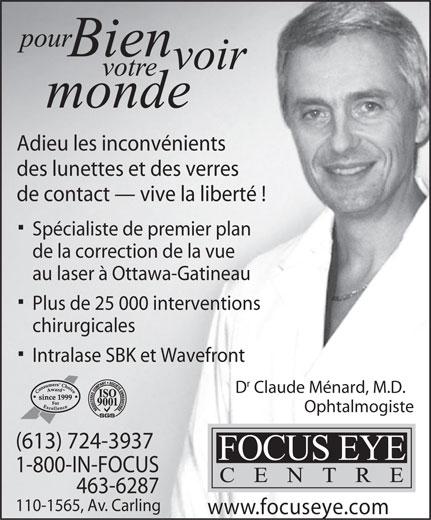 Focus Eye Centre (613-724-3937) - Display Ad - Adieu les inconvénients Adieu les inconvénients des lunettes et des verres de contact   vive la liberté ! Spécialiste de premier plan de la correction de la vue au laser à Ottawa-Gatineau Plus de 25 000 interventions chirurgicales Intralase SBK et Wavefront D Claude Ménard, M.D. Ophtalmogiste (613) 724-3937 1-800-IN-FOCUS 463-6287 110-1565, Av. Carling www.focuseye.com de contact   vive la liberté ! des lunettes et des verres Spécialiste de premier plan de la correction de la vue au laser à Ottawa-Gatineau Plus de 25 000 interventions chirurgicales Intralase SBK et Wavefront D Claude Ménard, M.D. Ophtalmogiste (613) 724-3937 1-800-IN-FOCUS 463-6287 110-1565, Av. Carling www.focuseye.com