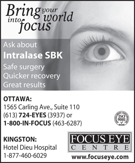 Focus Eye Centre (613-724-3937) - Display Ad - your Bring world into focus Ask about Intralase SBK Safe surgery Quicker recovery Great results OTTAWA: 1565 Carling Ave., Suite 110 (613) (3937) or 1-800-IN-FOCUS (463-6287) KINGSTON: Hotel Dieu Hospital 1-877-460-6029 www.focuseye.com 724-EYES