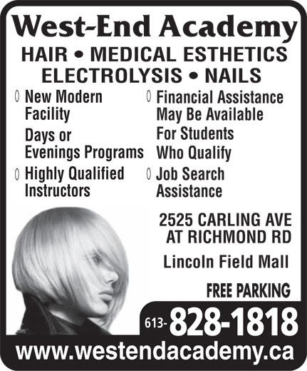 West End Academy (613-828-1818) - Annonce illustrée======= - HAIR   MEDICAL ESTHETICS ELECTROLYSIS   NAILS New Modern Financial Assistance Facility May Be Available For Students Days or evenings progrogramsrams Who Qualify Highly Qualified Job Search Instructors Assistance 2525 CARLING AVE AT RICHMOND RD Lincoln Field Mall FREE PARKING 613- www.westendacademy.ca  HAIR   MEDICAL ESTHETICS ELECTROLYSIS   NAILS New Modern Financial Assistance Facility May Be Available For Students Days or evenings progrogramsrams Who Qualify Highly Qualified Job Search Instructors Assistance 2525 CARLING AVE AT RICHMOND RD Lincoln Field Mall FREE PARKING 613- www.westendacademy.ca