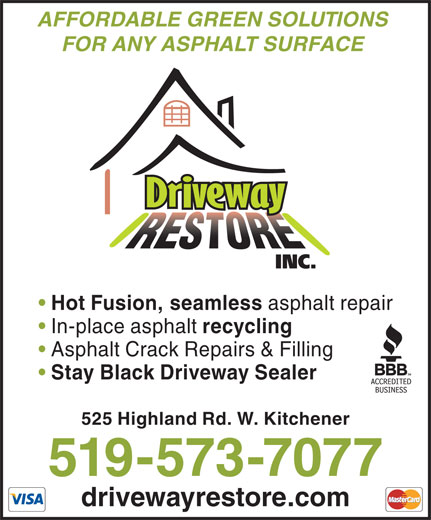 Driveway Restore Inc (519-573-7077) - Display Ad - asphalt repair FOR ANY ASPHALT SURFACE Hot Fusion, seamless In-place asphalt recycling 525 Highland Rd. W. Kitchener drivewayrestore.com AFFORDABLE GREEN SOLUTIONS 519-573-7077 Stay Black Driveway Sealer Asphalt Crack Repairs & Filling