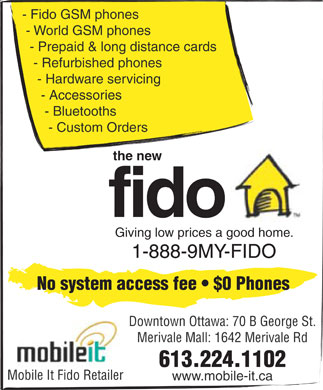 Fido (613-224-1102) - Display Ad - - Fido GSM phones - World GSM phones - Prepaid & long distance cards - Refurbished phones - Hardware servicing - Accessories - Bluetooths - Custom Orders the new fido Giving low prices a good home. 1-888-9MY-FIDO No system access fee   $0 Phones Downtown Ottawa: 70 B George St. Merivale Mall: 1642 Merivale Rd 613.224.1102 Mobile It Fido Retailer www.mobile-it.ca  - Fido GSM phones - World GSM phones - Prepaid & long distance cards - Refurbished phones - Hardware servicing - Accessories - Bluetooths - Custom Orders the new fido Giving low prices a good home. 1-888-9MY-FIDO No system access fee   $0 Phones Downtown Ottawa: 70 B George St. Merivale Mall: 1642 Merivale Rd 613.224.1102 Mobile It Fido Retailer www.mobile-it.ca