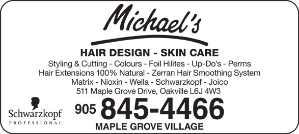 Michael's Hair Design (905-845-4466) - Annonce illustrée======= - HAIR DESIGN - SKIN CARE Styling & Cutting - Colours - Foil Hilites - Up-Do s - Perms Hair Extensions 100% Natural - Zerran Hair Smoothing System Matrix - Nioxin - Wella - Schwarzkopf - Joico 511 Maple Grove Drive, Oakville L6J 4W3