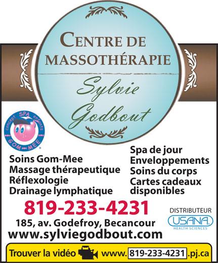 Massothérapie Sylvie Godbout (819-233-4231) - Annonce illustrée======= - MASSOTHÉRAPIE Spa de jour Soins Gom-Mee Enveloppements Massage thérapeutique Soins du corps Réflexologie Cartes cadeaux disponibles Drainage lymphatique DISTRIBUTEUR 819-233-4231 185, av. Godefroy, Becancour HEALTH SCIENCES www.sylviegodbout.com www. 819-233-4231.pj.ca CENTRE DE