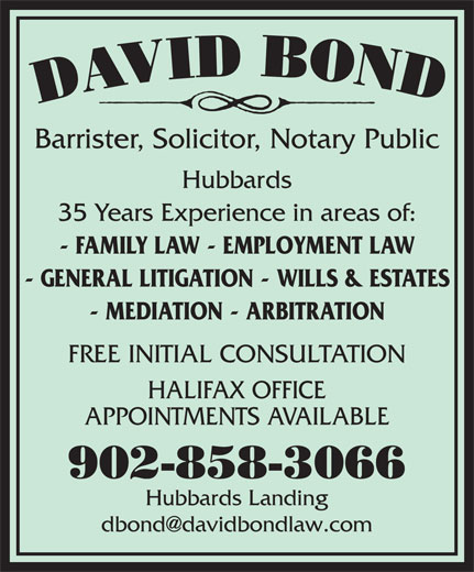Bond David (902-858-3066) - Annonce illustrée======= - Barrister, Solicitor, Notary Public Hubbards 35 Years Experience in areas of: - FAMILY LAW - EMPLOYMENT LAW - GENERAL LITIGATION - WILLS & ESTATES - MEDIATION - ARBITRATION FREE INITIAL CONSULTATION HALIFAX OFFICE APPOINTMENTS AVAILABLE 902-858-3066 Hubbards Landing