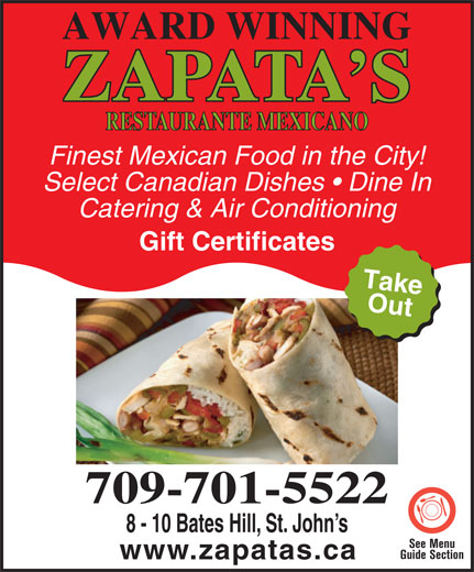 Zapata's Mexican Restaurant (709-576-6399) - Display Ad - Finest Mexican Food in the City! Select Canadian Dishes   Dine In Catering & Air Conditioning Gift Certificates Take Out Getty Image:175388941 709-701-5522 8 - 10 Bates Hill, St. John s See Menu www.zapatas.ca AWARD WINNING Guide Section www.zapatas.ca ZAPATA S RESTAURANTE MEXICANO