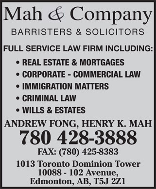 Mah & Co (780-428-3888) - Annonce illustrée======= - Mah Company BARRISTERS & SOLICITORS FULL SERVICE LAW FIRM INCLUDING: REAL ESTATE & MORTGAGES CORPORATE - COMMERCIAL LAW IMMIGRATION MATTERS CRIMINAL LAW WILLS & ESTATES ANDREW FONG, HENRY K. MAH 780 428-3888 FAX: (780) 425-8383 1013 Toronto Dominion Tower 10088 - 102 Avenue, Edmonton, AB, T5J 2Z1  Mah Company BARRISTERS & SOLICITORS FULL SERVICE LAW FIRM INCLUDING: REAL ESTATE & MORTGAGES CORPORATE - COMMERCIAL LAW IMMIGRATION MATTERS CRIMINAL LAW WILLS & ESTATES ANDREW FONG, HENRY K. MAH 780 428-3888 FAX: (780) 425-8383 1013 Toronto Dominion Tower 10088 - 102 Avenue, Edmonton, AB, T5J 2Z1