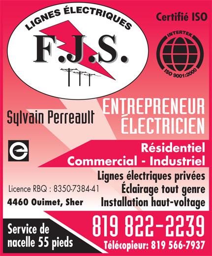 F J S Electriques (819-822-2239) - Display Ad - F.J.S. ENTREPRENEUR Sylvain Perreault ÉLECTRICIEN Résidentiel Commercial - Industriel Lignes électriques privées Licence RBQ : 8350-7384-41 Éclairage tout genre 4460 Ouimet, Sher Installation haut-voltage Service de 819 822-2239 nacelle 55 pieds Télécopieur: 819 566-7937 Certifié ISO