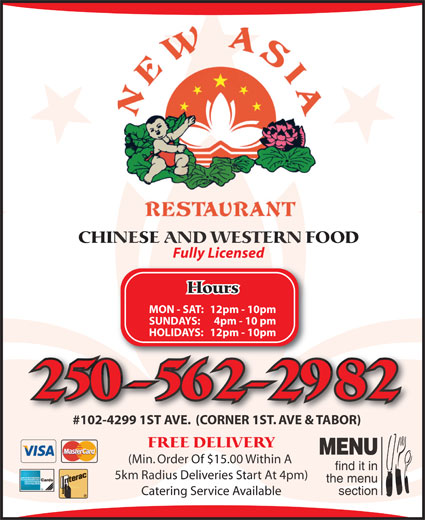 New Asia Restaurant (250-562-2982) - Annonce illustrée======= - CHINESE AND WESTERN FOOD Fully Licensed Hours MON - SAT:12pm - 10pm SUNDAYS: 4pm - 10 pm HOLIDAYS: 12pm - 10pm 250-562-2982 #102-4299 1ST AVE.  (CORNER 1ST. AVE & TABOR)#102-4299 1ST AVE.  (CORNER 1ST. AVE & TABOR) FREE DELIVERY MENU (Min. Order Of $15.00 Within A find it in 5km Radius Deliveries Start At 4pm) the menu section Catering Service Available