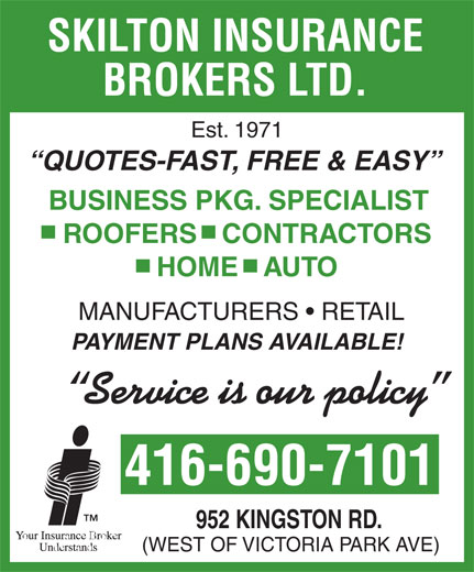 Skilton Insurance Brokers Ltd (416-690-7101) - Display Ad - BROKERS LTD. Est. 1971 QUOTES-FAST, FREE & EASY BUSINESS PKG. SPECIALIST ROOFERS   CONTRACTORS HOME   AUTO MANUFACTURERS   RETAIL PAYMENT PLANS AVAILABLE! Service is our policy 416-690-7101 952 KINGSTON RD. (WEST OF VICTORIA PARK AVE) SKILTON INSURANCE