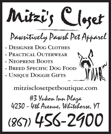 Mitzi's Closet Pet Boutique (867-456-2900) - Annonce illustrée======= - Pawsitively Pawsh Pet Apparel - Designer Dog Clothes - Practical Outerwear - Neoprene Boots - Breed Specific Dog Food - Unique Doggie Gifts mitzisclosetpetboutique.com 3 Yukon Inn Plaza 4230 - 4th Avenue, Whitehorse, YT (867) 456-2900 Pawsitively Pawsh Pet Apparel - Designer Dog Clothes - Practical Outerwear - Neoprene Boots - Breed Specific Dog Food - Unique Doggie Gifts mitzisclosetpetboutique.com 3 Yukon Inn Plaza 4230 - 4th Avenue, Whitehorse, YT (867) 456-2900